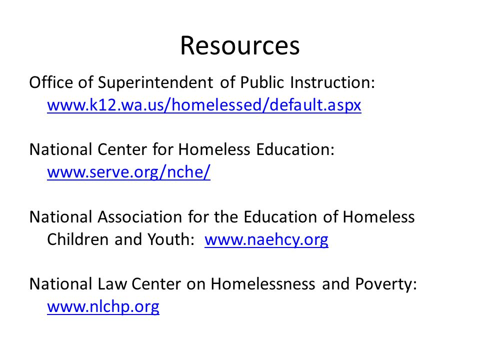 Resources Office of Superintendent of Public Instruction: www.k12.wa.us/homelessed/default.aspx www.k12.wa.us/homelessed/default.aspx National Center for Homeless Education: www.serve.org/nche/ www.serve.org/nche/ National Association for the Education of Homeless Children and Youth: www.naehcy.orgwww.naehcy.org National Law Center on Homelessness and Poverty: www.nlchp.org www.nlchp.org