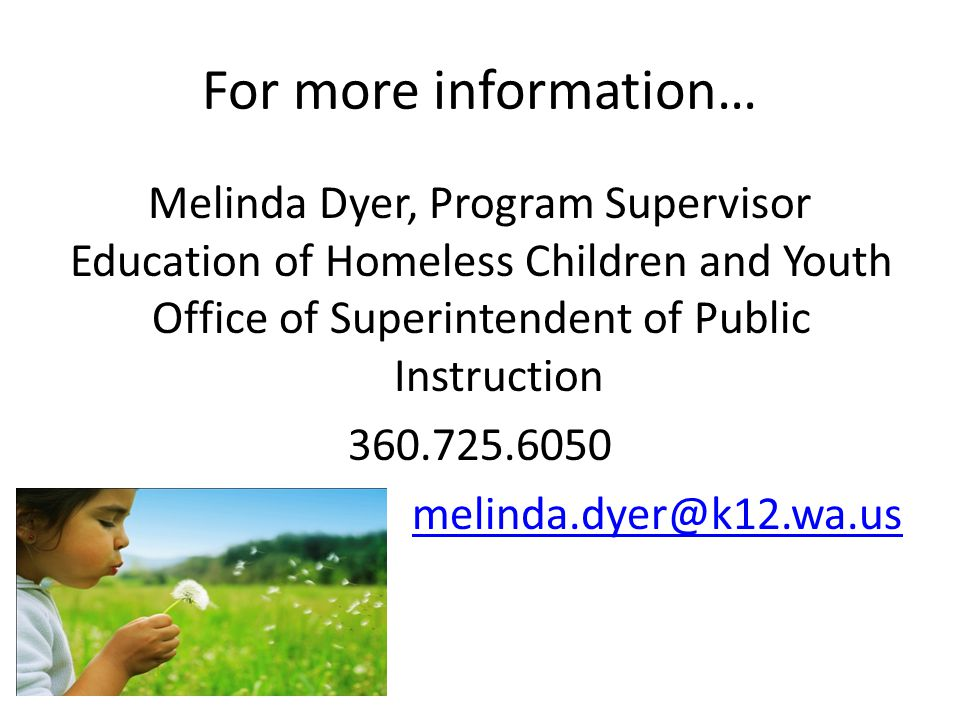 For more information… Melinda Dyer, Program Supervisor Education of Homeless Children and Youth Office of Superintendent of Public Instruction 360.725.6050 melinda.dyer@k12.wa.us