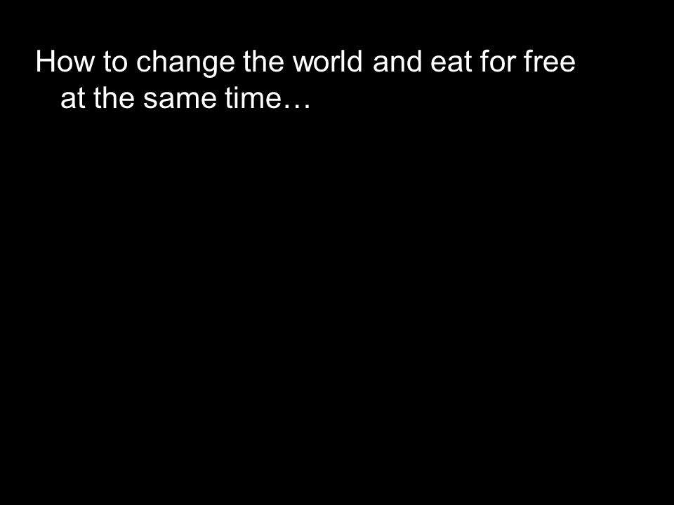 How to change the world and eat for free at the same time…