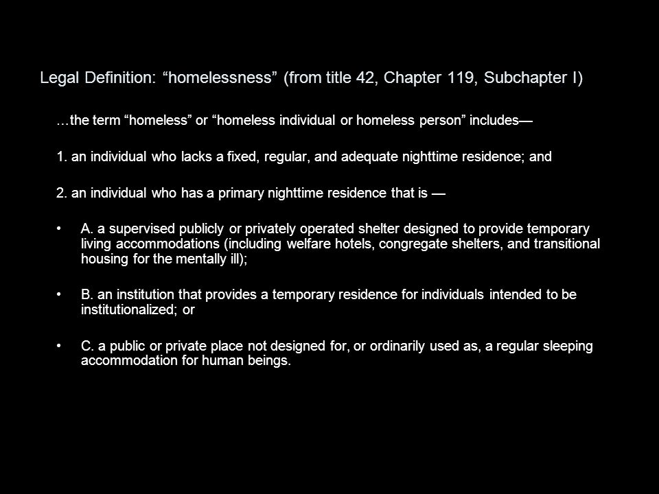 Legal Definition: homelessness (from title 42, Chapter 119, Subchapter I) …the term homeless or homeless individual or homeless person includes— 1.