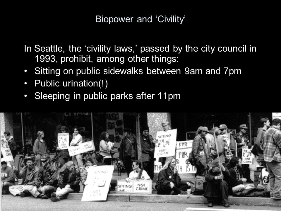 Biopower and 'Civility' In Seattle, the 'civility laws,' passed by the city council in 1993, prohibit, among other things: Sitting on public sidewalks between 9am and 7pm Public urination(!) Sleeping in public parks after 11pm