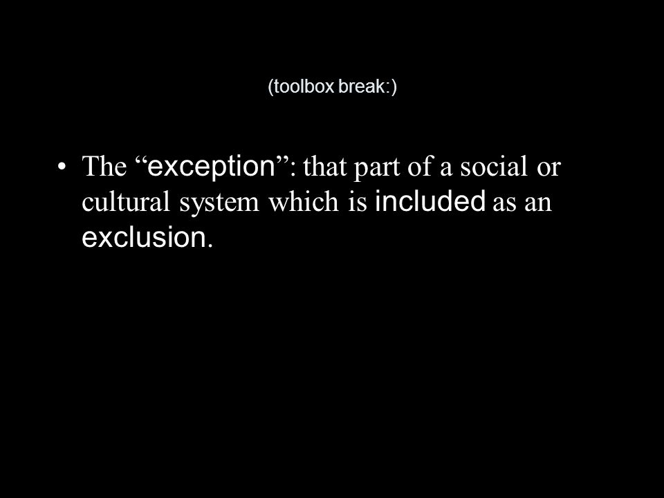 (toolbox break:) The exception : that part of a social or cultural system which is included as an exclusion.