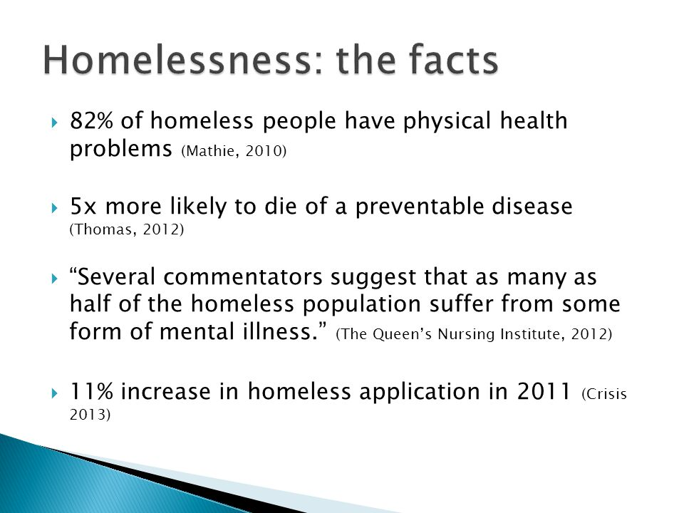  82% of homeless people have physical health problems (Mathie, 2010)  5x more likely to die of a preventable disease (Thomas, 2012)  Several commentators suggest that as many as half of the homeless population suffer from some form of mental illness. (The Queen's Nursing Institute, 2012)  11% increase in homeless application in 2011 (Crisis 2013)