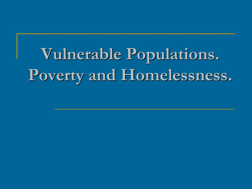 Objectives: Define vulnerability Describe vulnerable population groups Analyze the effects of public policy on vulnerable populations.