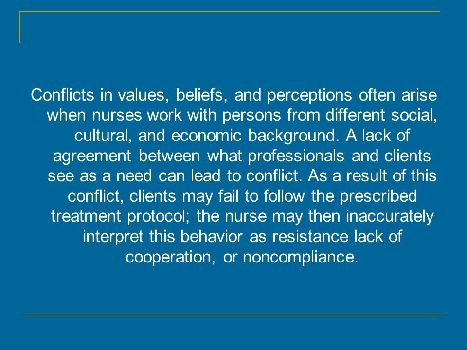 Conflicts in values, beliefs, and perceptions often arise when nurses work with persons from different social, cultural, and economic background. A la