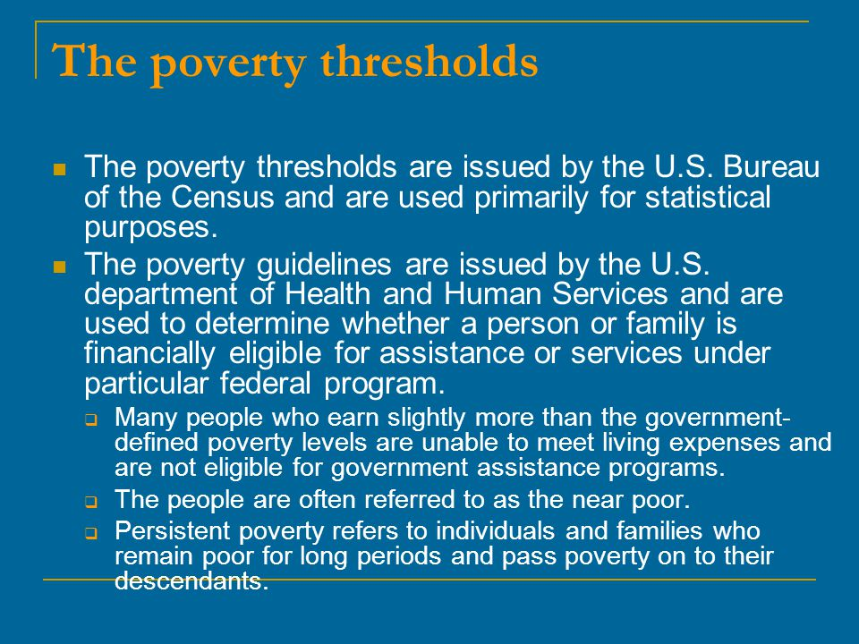 The poverty thresholds The poverty thresholds are issued by the U.S. Bureau of the Census and are used primarily for statistical purposes. The poverty
