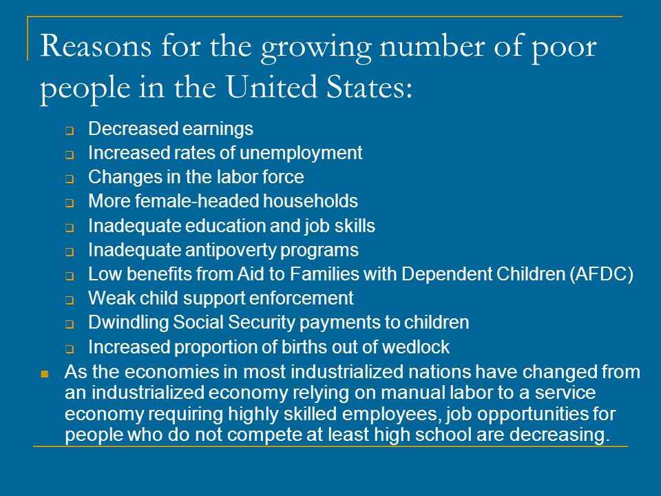 Reasons for the growing number of poor people in the United States:  Decreased earnings  Increased rates of unemployment  Changes in the labor forc