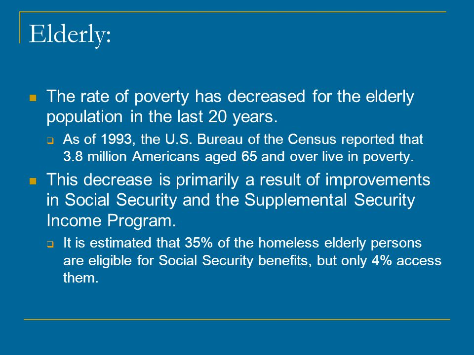 Elderly: The rate of poverty has decreased for the elderly population in the last 20 years.  As of 1993, the U.S. Bureau of the Census reported that