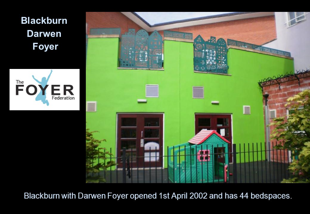 Blackburn with Darwen Foyer opened 1st April 2002 and has 44 bedspaces. Blackburn Darwen Foyer