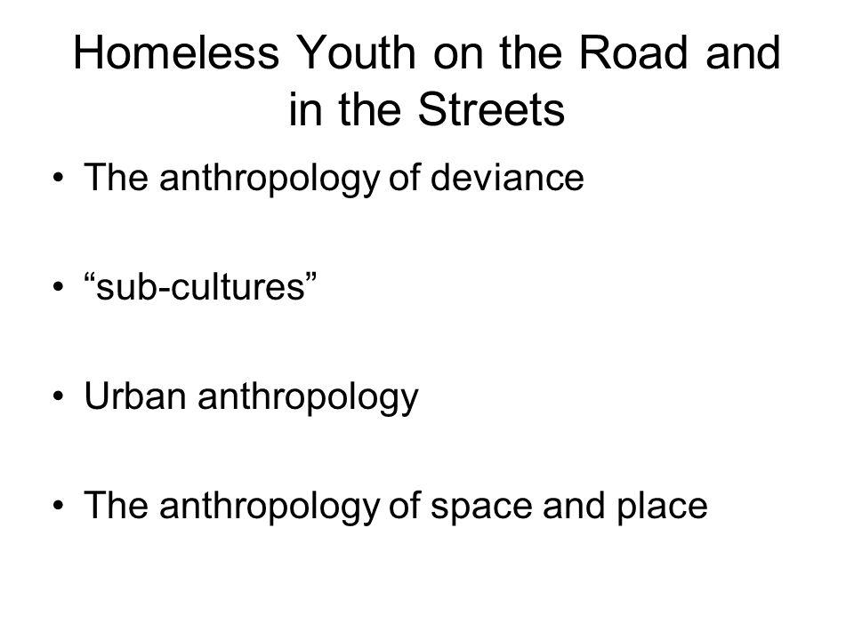 "Homeless Youth on the Road and in the Streets The anthropology of deviance ""sub-cultures"" Urban anthropology The anthropology of space and place"