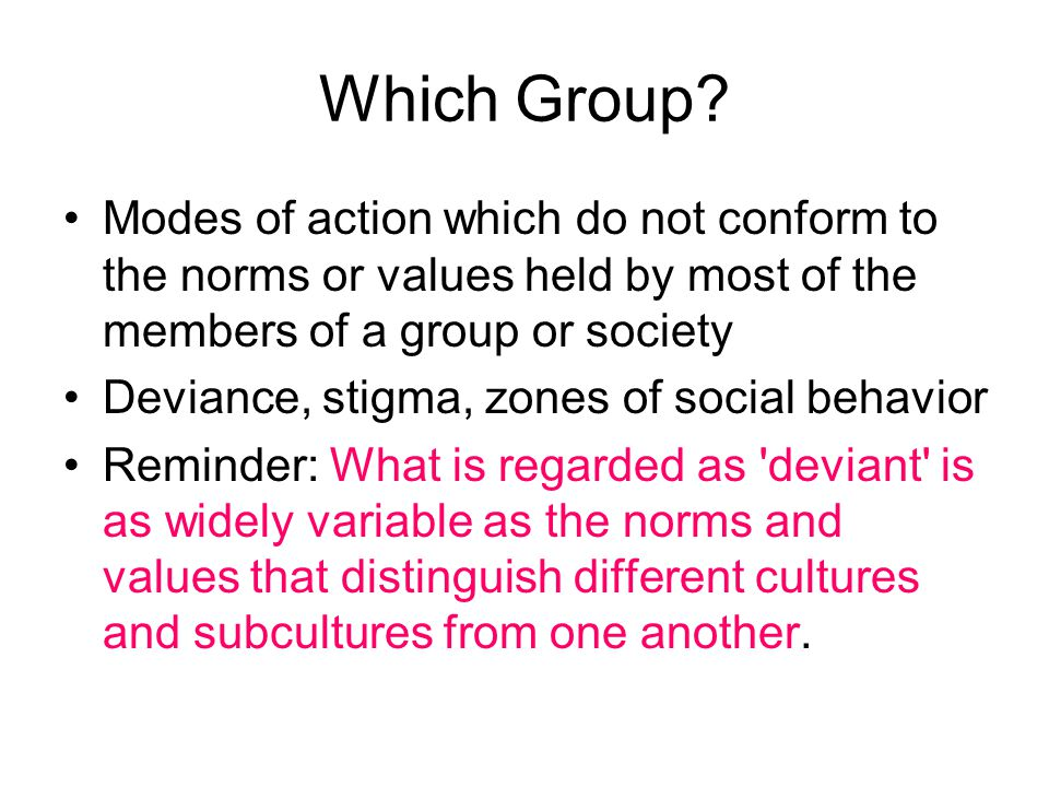 Which Group? Modes of action which do not conform to the norms or values held by most of the members of a group or society Deviance, stigma, zones of