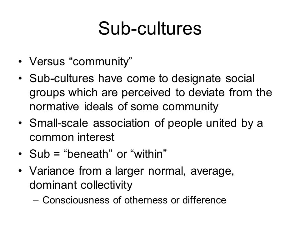 "Sub-cultures Versus ""community"" Sub-cultures have come to designate social groups which are perceived to deviate from the normative ideals of some com"