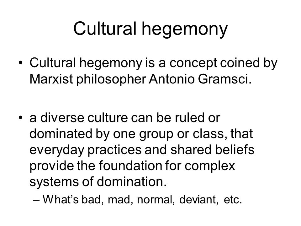 Cultural hegemony Cultural hegemony is a concept coined by Marxist philosopher Antonio Gramsci. a diverse culture can be ruled or dominated by one gro