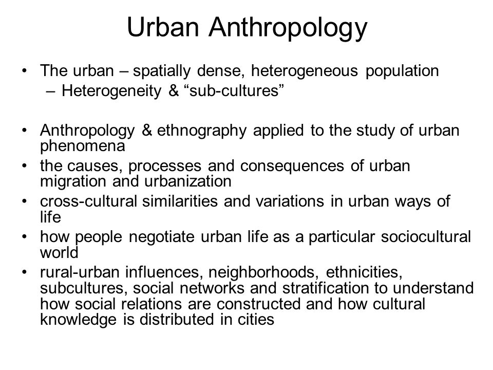 "Urban Anthropology The urban – spatially dense, heterogeneous population –Heterogeneity & ""sub-cultures"" Anthropology & ethnography applied to the stu"