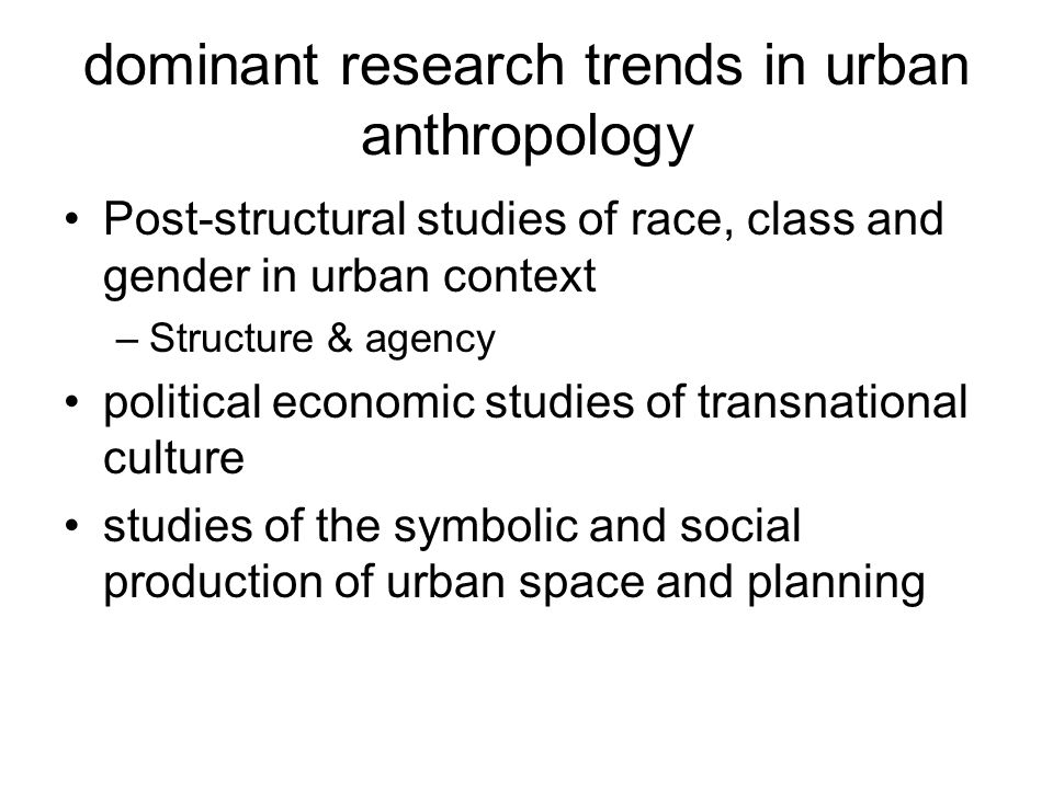 dominant research trends in urban anthropology Post-structural studies of race, class and gender in urban context –Structure & agency political econom