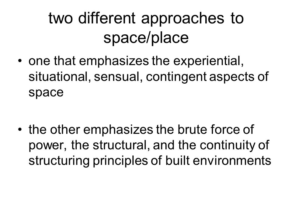 two different approaches to space/place one that emphasizes the experiential, situational, sensual, contingent aspects of space the other emphasizes t