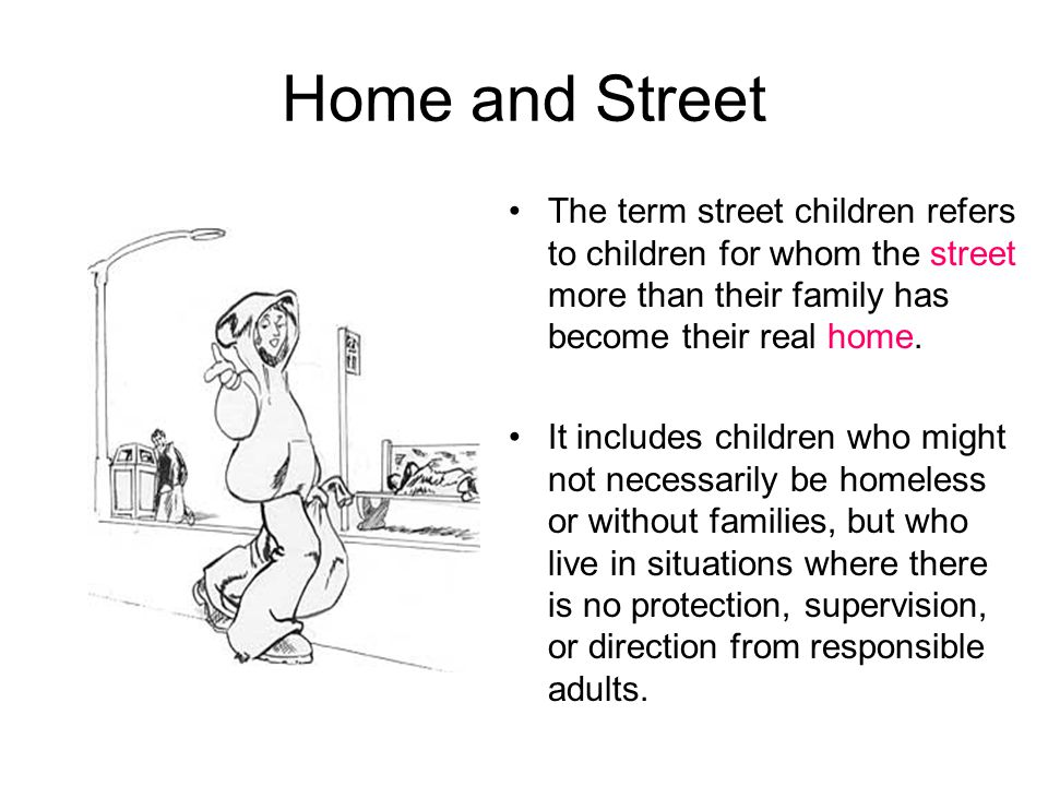 Home and Street The term street children refers to children for whom the street more than their family has become their real home. It includes childre