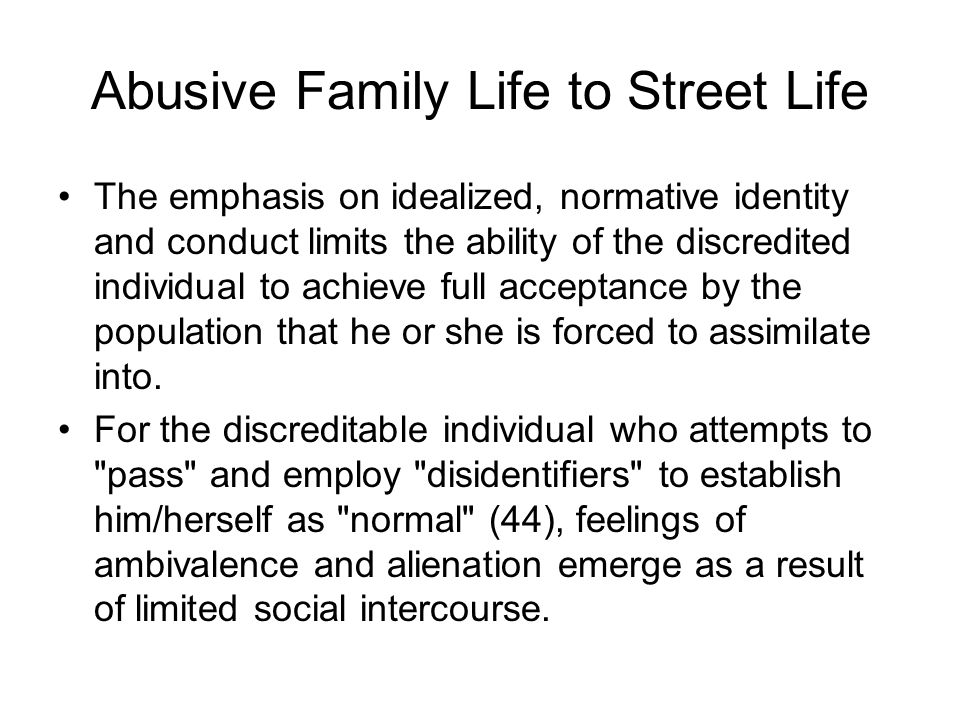 Abusive Family Life to Street Life The emphasis on idealized, normative identity and conduct limits the ability of the discredited individual to achie