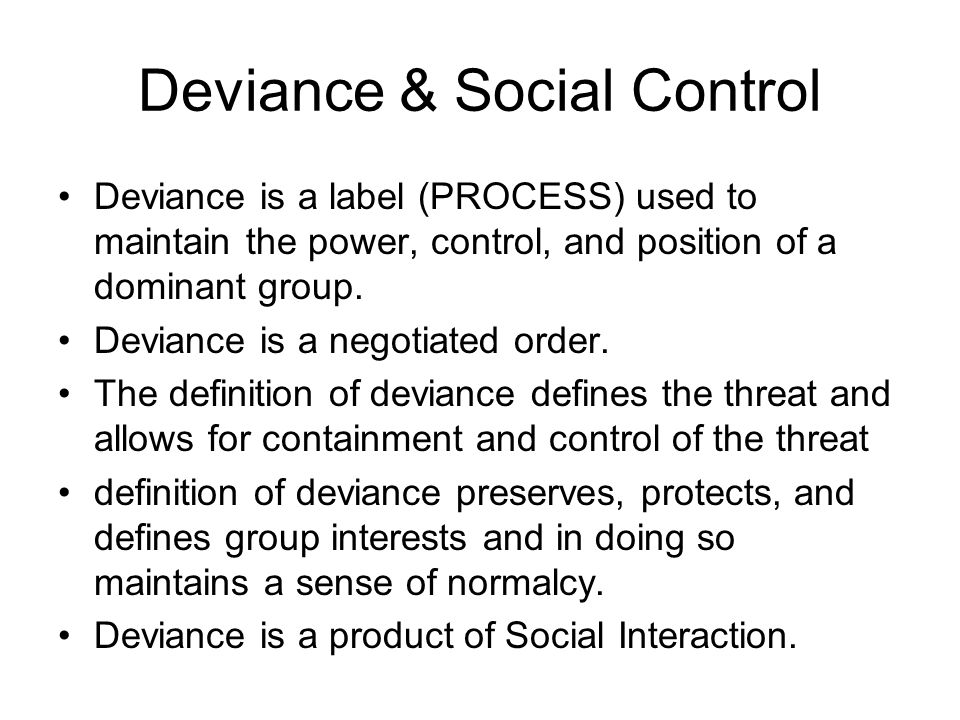 Deviance & Social Control Deviance is a label (PROCESS) used to maintain the power, control, and position of a dominant group. Deviance is a negotiate