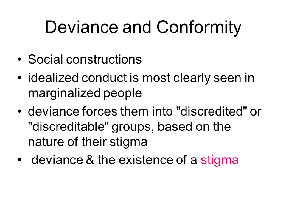 Deviance and Conformity Social constructions idealized conduct is most clearly seen in marginalized people deviance forces them into