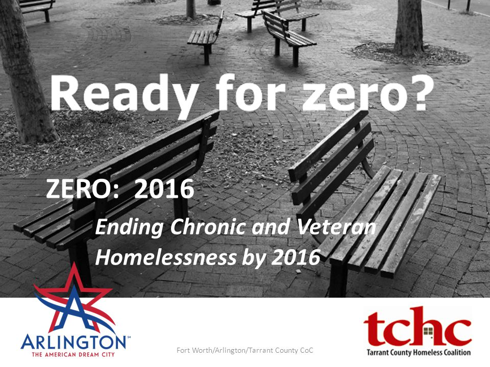 ZERO: 2016 Ending Chronic and Veteran Homelessness by 2016 Fort Worth/Arlington/Tarrant County CoC