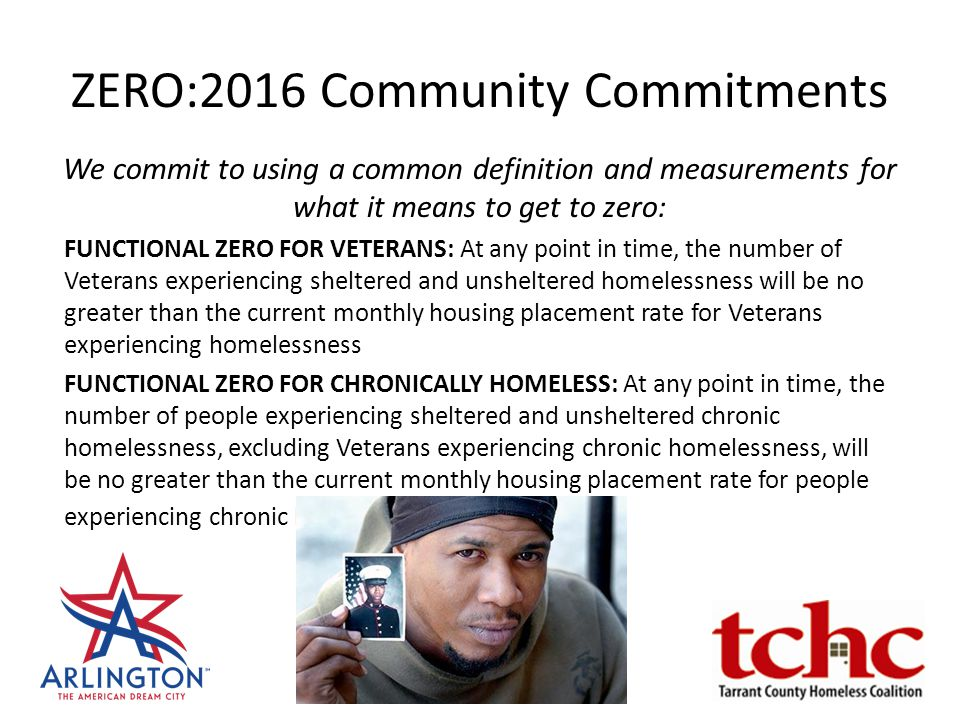 ZERO:2016 Community Commitments We commit to using a common definition and measurements for what it means to get to zero: FUNCTIONAL ZERO FOR VETERANS