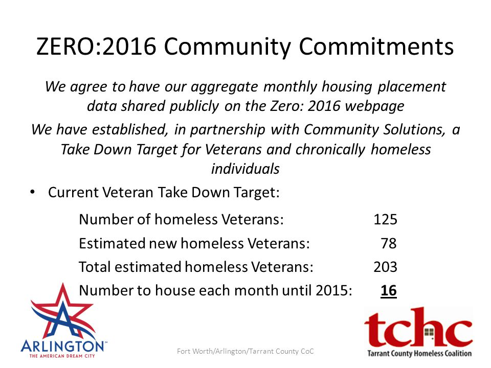 ZERO:2016 Community Commitments We agree to have our aggregate monthly housing placement data shared publicly on the Zero: 2016 webpage We have established, in partnership with Community Solutions, a Take Down Target for Veterans and chronically homeless individuals Current Veteran Take Down Target: Number of homeless Veterans: 125 Estimated new homeless Veterans: 78 Total estimated homeless Veterans:203 Number to house each month until 2015: 16 Fort Worth/Arlington/Tarrant County CoC