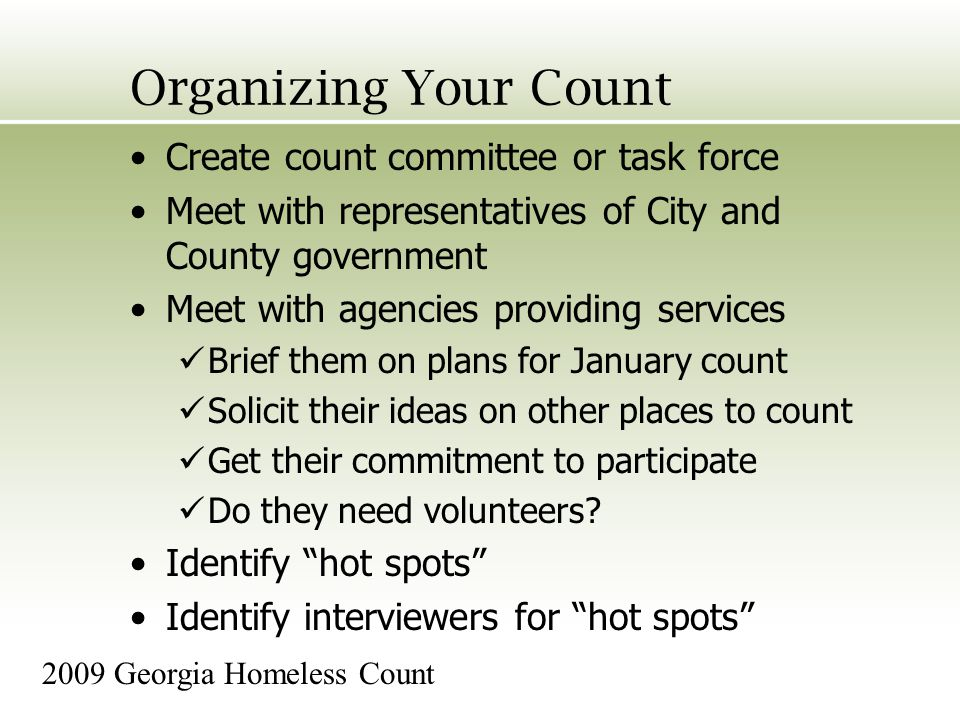 Organizing Your Count Create count committee or task force Meet with representatives of City and County government Meet with agencies providing services Brief them on plans for January count Solicit their ideas on other places to count Get their commitment to participate Do they need volunteers.
