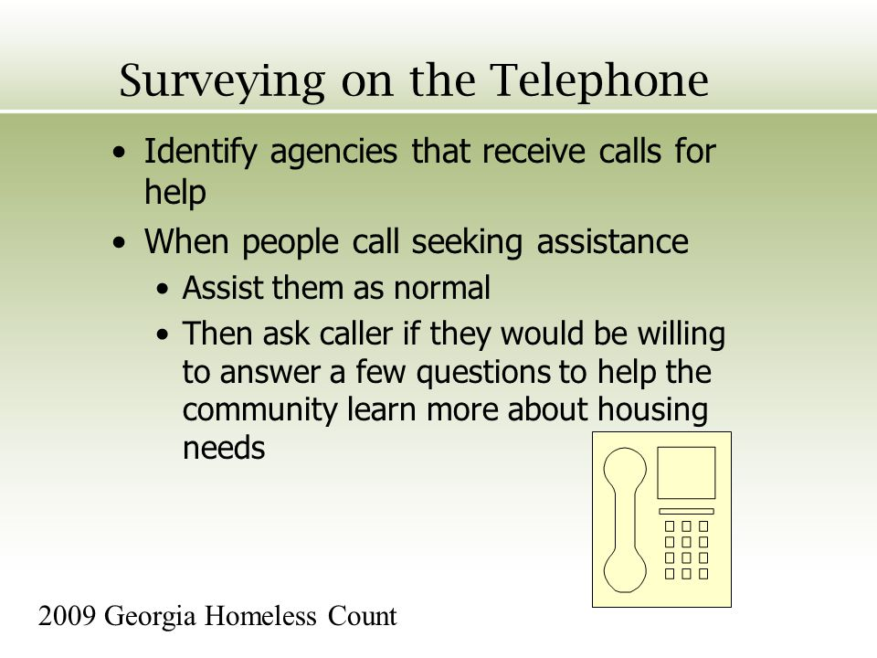 Surveying on the Telephone Identify agencies that receive calls for help When people call seeking assistance Assist them as normal Then ask caller if they would be willing to answer a few questions to help the community learn more about housing needs 2009 Georgia Homeless Count