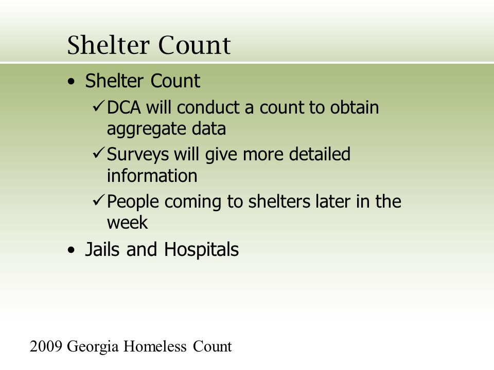 Shelter Count DCA will conduct a count to obtain aggregate data Surveys will give more detailed information People coming to shelters later in the week Jails and Hospitals 2009 Georgia Homeless Count