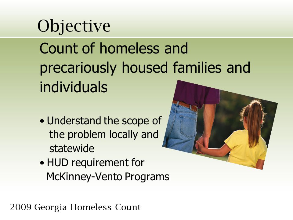 Objective Count of homeless and precariously housed families and individuals Understand the scope of the problem locally and statewide HUD requirement for McKinney-Vento Programs 2009 Georgia Homeless Count