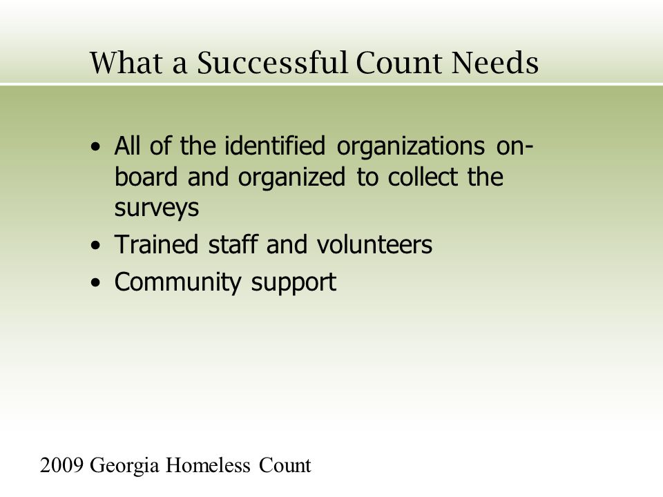 What a Successful Count Needs All of the identified organizations on- board and organized to collect the surveys Trained staff and volunteers Community support 2009 Georgia Homeless Count