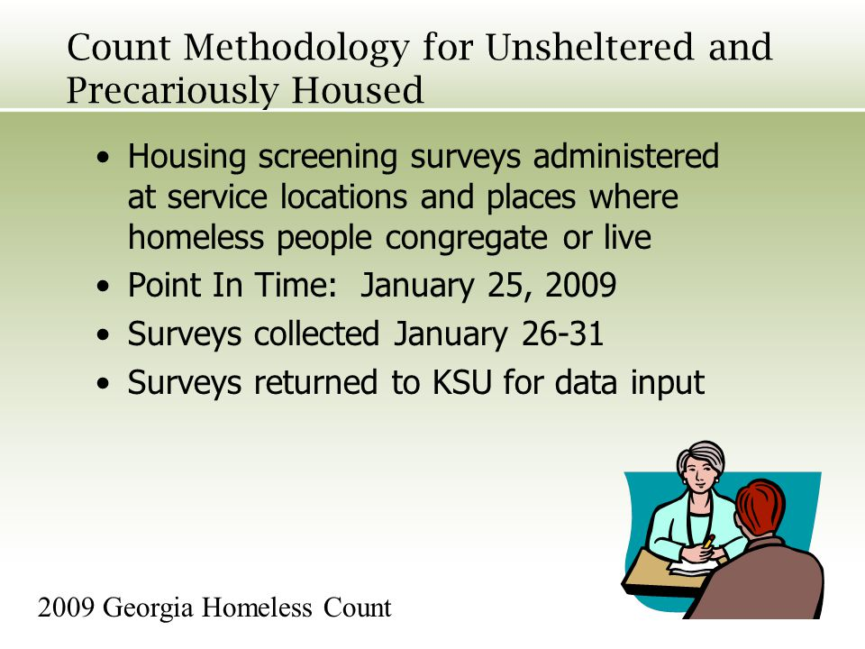 Count Methodology for Unsheltered and Precariously Housed Housing screening surveys administered at service locations and places where homeless people congregate or live Point In Time: January 25, 2009 Surveys collected January 26-31 Surveys returned to KSU for data input 2009 Georgia Homeless Count