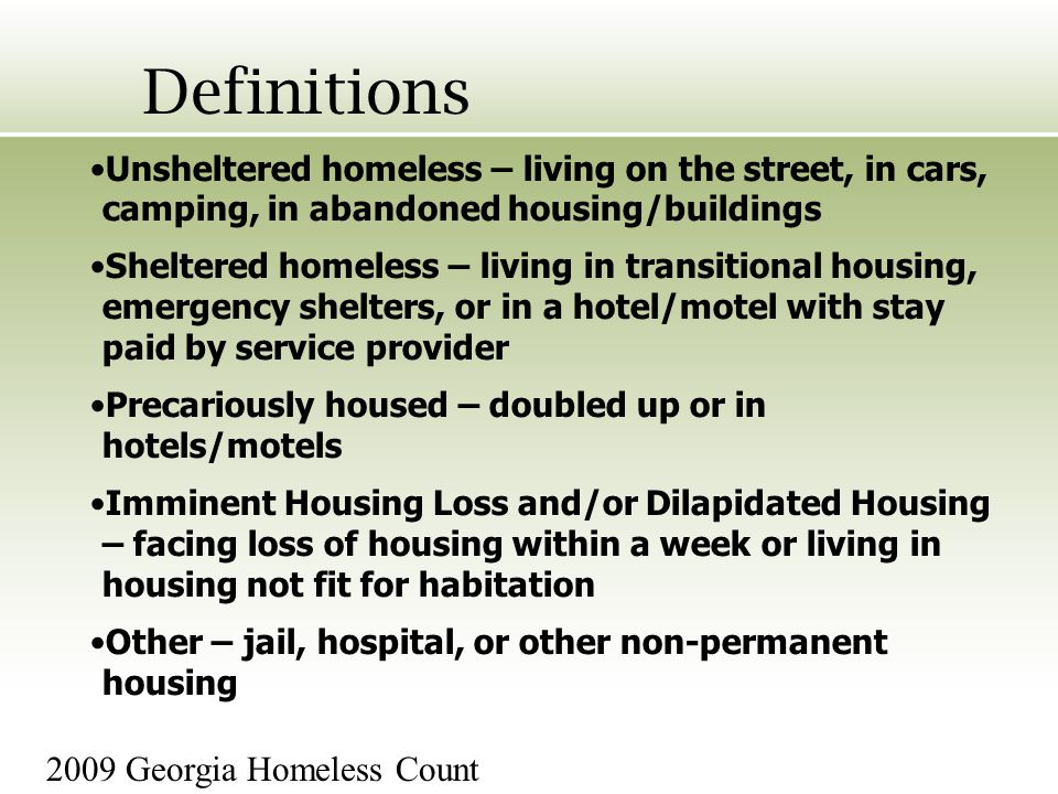 Definitions Unsheltered homeless – living on the street, in cars, camping, in abandoned housing/buildings Sheltered homeless – living in transitional housing, emergency shelters, or in a hotel/motel with stay paid by service provider Precariously housed – doubled up or in hotels/motels Imminent Housing Loss and/or Dilapidated Housing – facing loss of housing within a week or living in housing not fit for habitation Other – jail, hospital, or other non-permanent housing 2009 Georgia Homeless Count