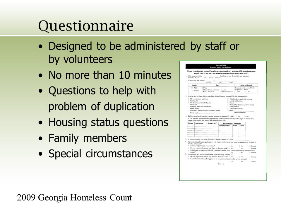 Questionnaire Designed to be administered by staff or by volunteers No more than 10 minutes Questions to help with problem of duplication Housing status questions Family members Special circumstances 2009 Georgia Homeless Count