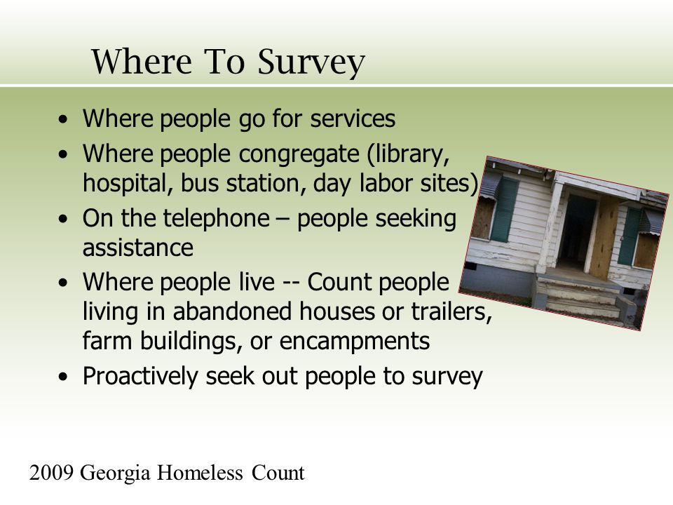 Where To Survey Where people go for services Where people congregate (library, hospital, bus station, day labor sites) On the telephone – people seeking assistance Where people live -- Count people living in abandoned houses or trailers, farm buildings, or encampments Proactively seek out people to survey 2009 Georgia Homeless Count