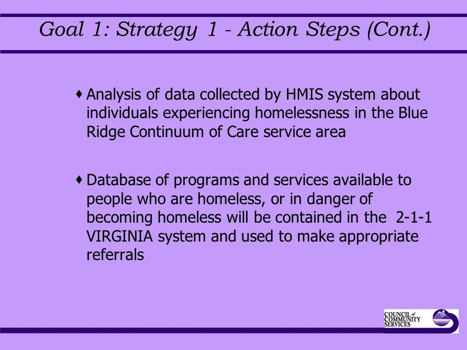 Goal 1: Strategy 1 - Action Steps (Cont.)  Analysis of data collected by HMIS system about individuals experiencing homelessness in the Blue Ridge Continuum of Care service area  Database of programs and services available to people who are homeless, or in danger of becoming homeless will be contained in the 2-1-1 VIRGINIA system and used to make appropriate referrals