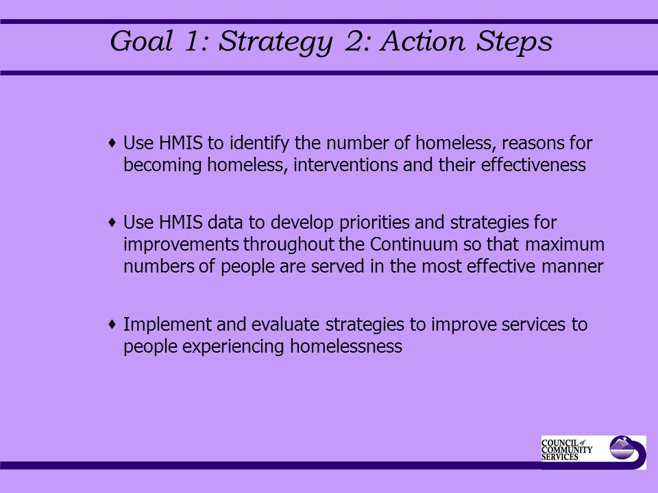 Goal 1: Strategy 2: Action Steps  Use HMIS to identify the number of homeless, reasons for becoming homeless, interventions and their effectiveness  Use HMIS data to develop priorities and strategies for improvements throughout the Continuum so that maximum numbers of people are served in the most effective manner  Implement and evaluate strategies to improve services to people experiencing homelessness