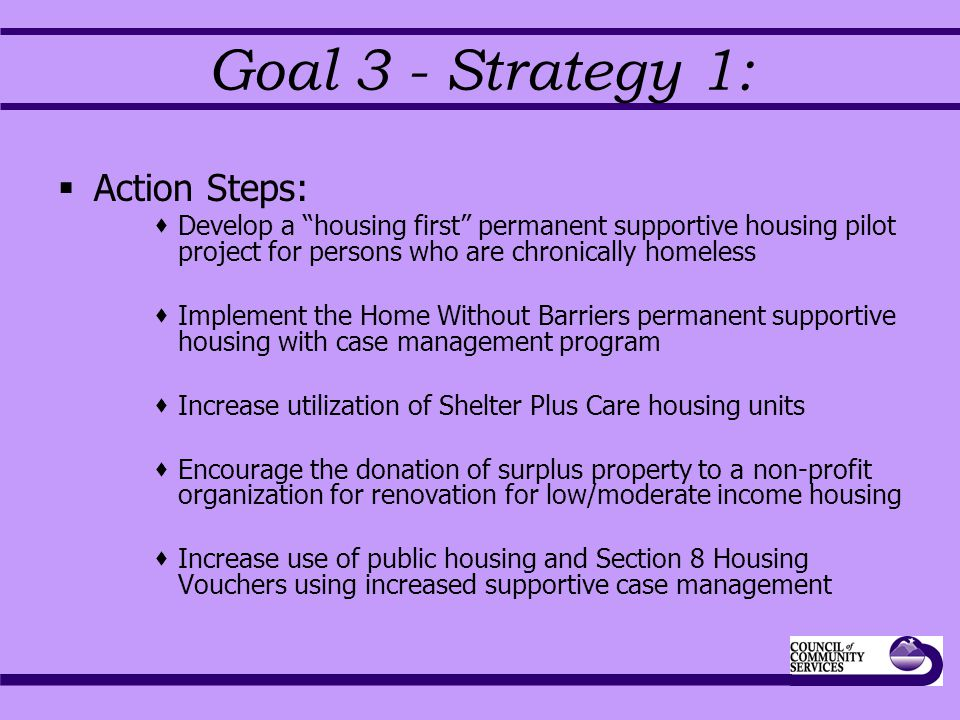 Goal 3 - Strategy 1:  Action Steps:  Develop a housing first permanent supportive housing pilot project for persons who are chronically homeless  Implement the Home Without Barriers permanent supportive housing with case management program  Increase utilization of Shelter Plus Care housing units  Encourage the donation of surplus property to a non-profit organization for renovation for low/moderate income housing  Increase use of public housing and Section 8 Housing Vouchers using increased supportive case management