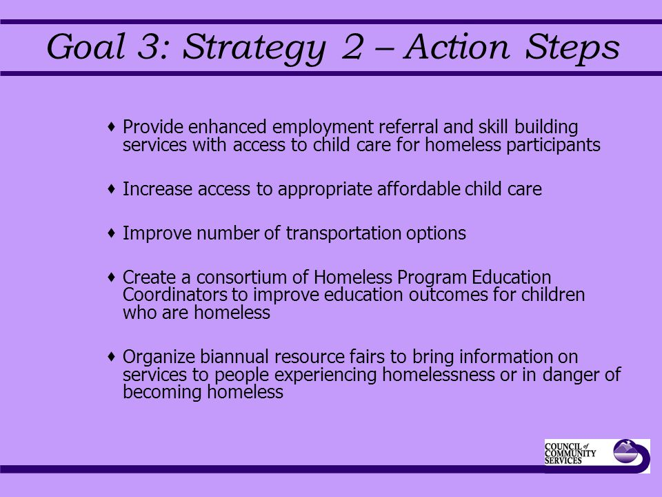 Goal 3: Strategy 2 – Action Steps  Provide enhanced employment referral and skill building services with access to child care for homeless participants  Increase access to appropriate affordable child care  Improve number of transportation options  Create a consortium of Homeless Program Education Coordinators to improve education outcomes for children who are homeless  Organize biannual resource fairs to bring information on services to people experiencing homelessness or in danger of becoming homeless