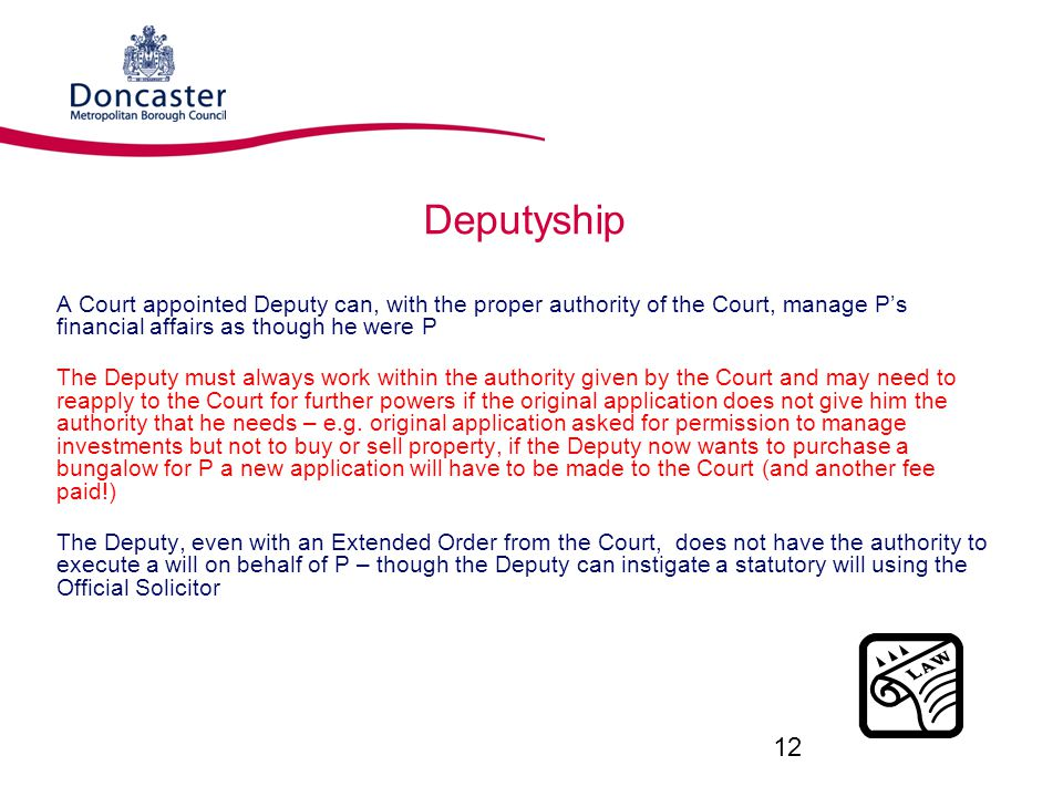 Deputyship A Court appointed Deputy can, with the proper authority of the Court, manage P's financial affairs as though he were P The Deputy must always work within the authority given by the Court and may need to reapply to the Court for further powers if the original application does not give him the authority that he needs – e.g.
