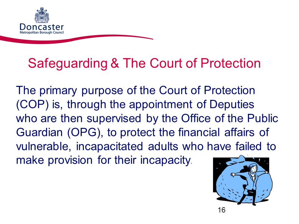 Safeguarding & The Court of Protection The primary purpose of the Court of Protection (COP) is, through the appointment of Deputies who are then supervised by the Office of the Public Guardian (OPG), to protect the financial affairs of vulnerable, incapacitated adults who have failed to make provision for their incapacity.