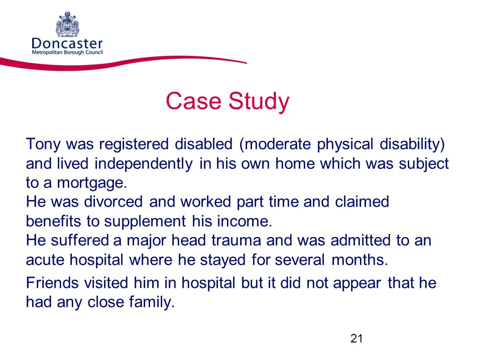Case Study Tony was registered disabled (moderate physical disability) and lived independently in his own home which was subject to a mortgage.
