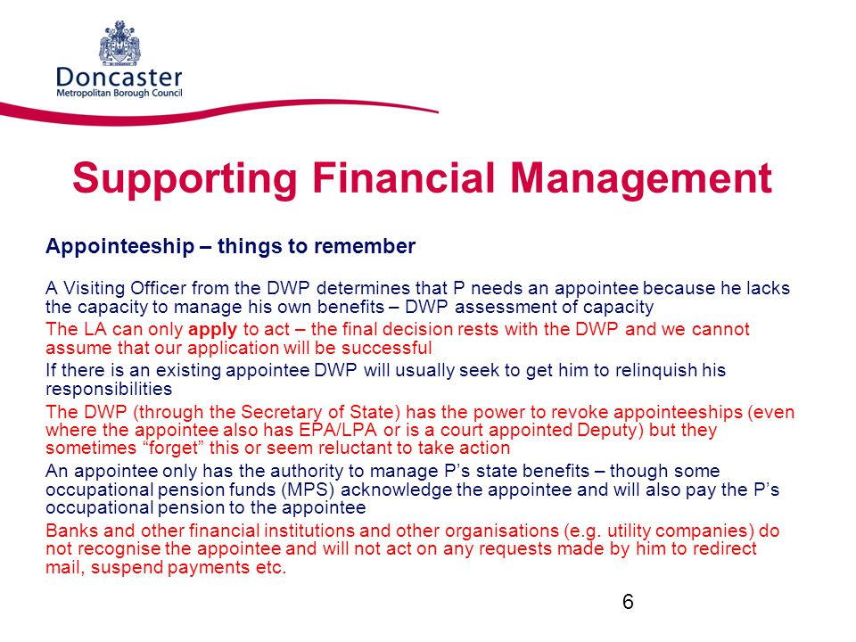 Supporting Financial Management Appointeeship – things to remember A Visiting Officer from the DWP determines that P needs an appointee because he lacks the capacity to manage his own benefits – DWP assessment of capacity The LA can only apply to act – the final decision rests with the DWP and we cannot assume that our application will be successful If there is an existing appointee DWP will usually seek to get him to relinquish his responsibilities The DWP (through the Secretary of State) has the power to revoke appointeeships (even where the appointee also has EPA/LPA or is a court appointed Deputy) but they sometimes forget this or seem reluctant to take action An appointee only has the authority to manage P's state benefits – though some occupational pension funds (MPS) acknowledge the appointee and will also pay the P's occupational pension to the appointee Banks and other financial institutions and other organisations (e.g.