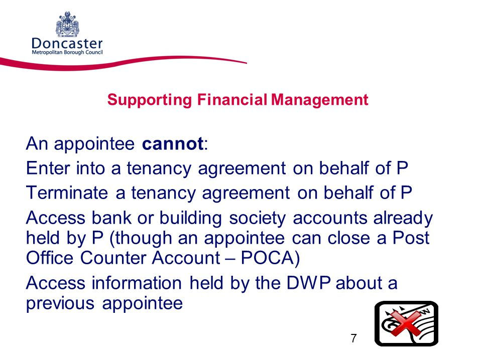 Supporting Financial Management An appointee cannot: Enter into a tenancy agreement on behalf of P Terminate a tenancy agreement on behalf of P Access bank or building society accounts already held by P (though an appointee can close a Post Office Counter Account – POCA) Access information held by the DWP about a previous appointee 7