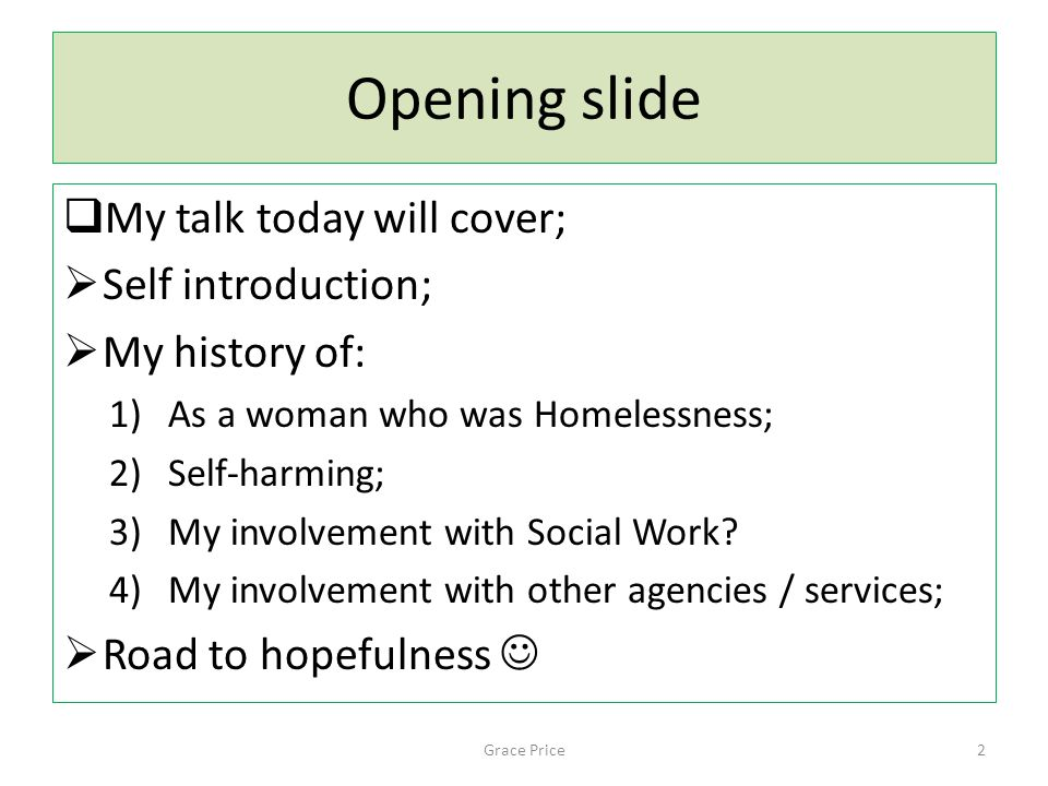 Opening slide  My talk today will cover;  Self introduction;  My history of: 1)As a woman who was Homelessness; 2)Self-harming; 3)My involvement with Social Work.