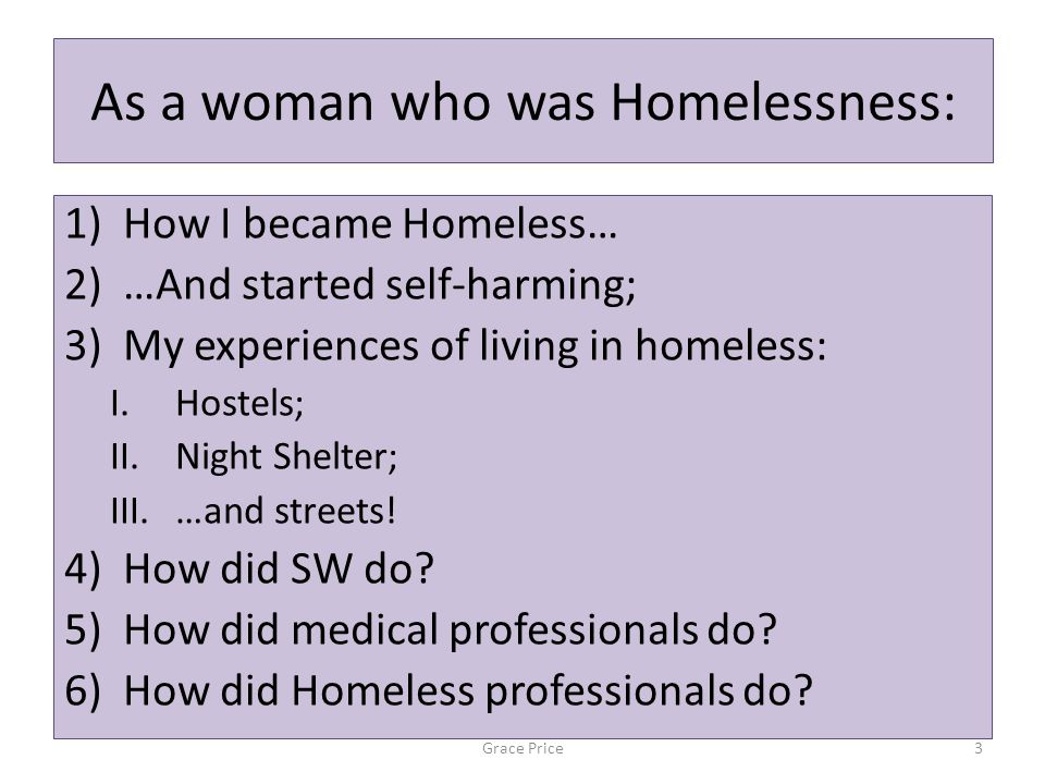 As a woman who was Homelessness: 1)How I became Homeless… 2)…And started self-harming; 3)My experiences of living in homeless: I.Hostels; II.Night Shelter; III.…and streets.