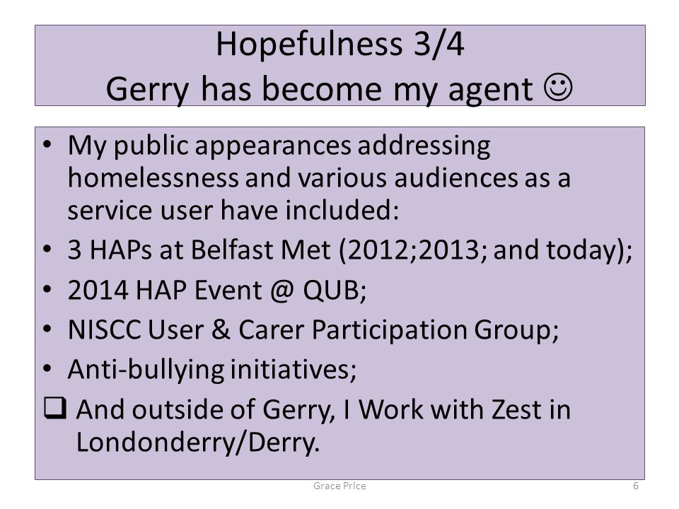 Hopefulness 3/4 Gerry has become my agent My public appearances addressing homelessness and various audiences as a service user have included: 3 HAPs at Belfast Met (2012;2013; and today); 2014 HAP Event @ QUB; NISCC User & Carer Participation Group; Anti-bullying initiatives;  And outside of Gerry, I Work with Zest in Londonderry/Derry.