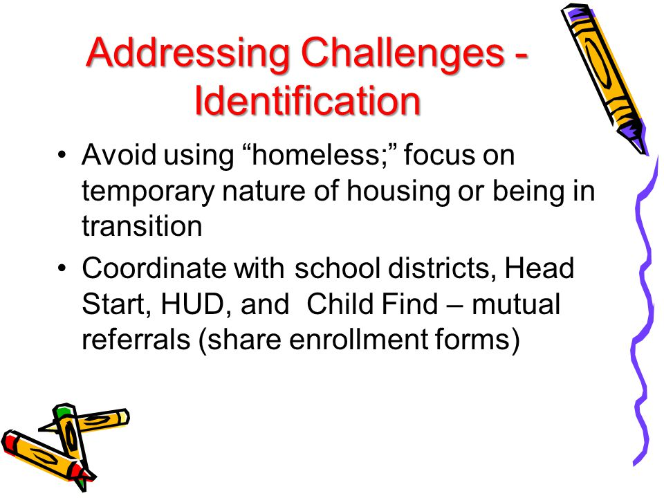 Addressing Challenges - Identification Avoid using homeless; focus on temporary nature of housing or being in transition Coordinate with school districts, Head Start, HUD, and Child Find – mutual referrals (share enrollment forms)