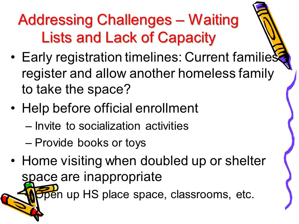 Addressing Challenges – Waiting Lists and Lack of Capacity Early registration timelines: Current families register and allow another homeless family t